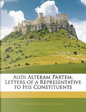 Audi Alteram Partem, Letters of a Representative to His Constituents by Thomas Perronet Thompson