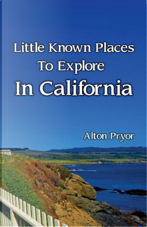 Little Known Places to Explore in California by Alton Pryor