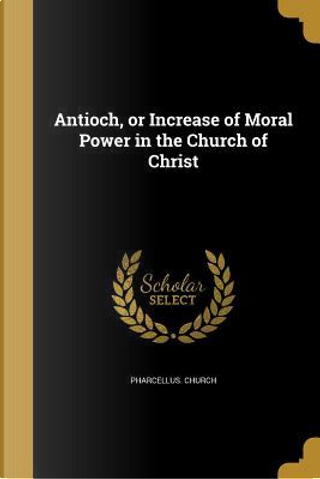 ANTIOCH OR INCREASE OF MORAL P by Pharcellus Church