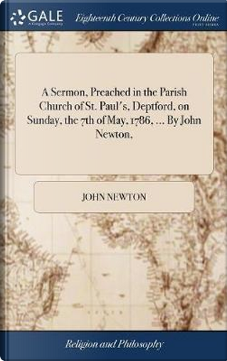 A Sermon, Preached in the Parish Church of St. Paul's, Deptford, on Sunday, the 7th of May, 1786, ... by John Newton, by John Newton