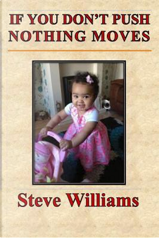 If You Don't Push Nothing Moves by Steve Williams