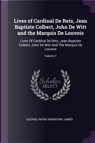 Lives of Cardinal de Retz, Jean Baptiste Colbert, John de Witt and the Marquis de Louvois by George Payne Rainsford James
