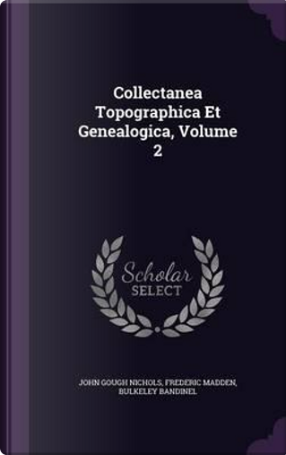 Collectanea Topographica Et Genealogica, Volume 2 by John Gough Nichols