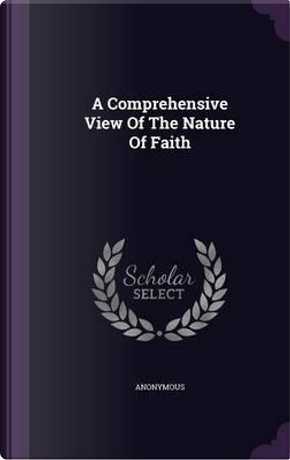 A Comprehensive View of the Nature of Faith by ANONYMOUS