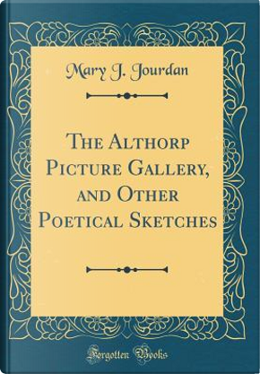 The Althorp Picture Gallery, and Other Poetical Sketches (Classic Reprint) by Mary J. Jourdan