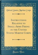 Instructions Relative to Small-Arms Firing in the United States Marine Corps (Classic Reprint) by United States Marine Corps
