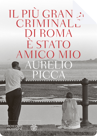 Il più grande criminale di Roma è stato amico mio by Aurelio Picca