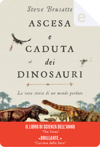 Ascesa e caduta dei dinosauri by Steve Brusatte
