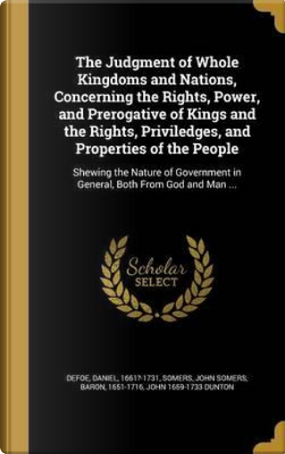 The Judgment of Whole Kingdoms and Nations, Concerning the Rights, Power, and Prerogative of Kings and the Rights, Priviledges, and Properties of the by John Dunton