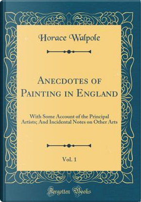 Anecdotes of Painting in England, Vol. 1 by Horace Walpole
