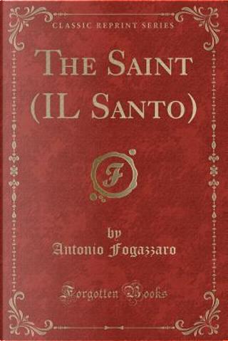 The Saint (IL Santo) (Classic Reprint) by Antonio Fogazzaro