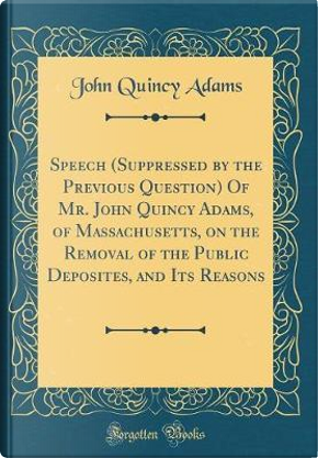 Speech (Suppressed by the Previous Question) Of Mr. John Quincy Adams, of Massachusetts, on the Removal of the Public Deposites, and Its Reasons (Classic Reprint) by John Quincy Adams