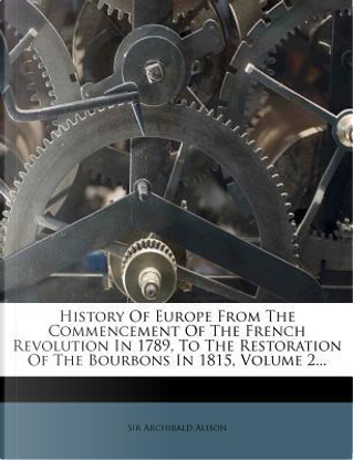 History of Europe from the Commencement of the French Revolution in 1789, to the Restoration of the Bourbons in 1815, Volume 2... by Alison Archibald