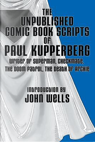 The Unpublished Comic Book Scripts of Paul Kupperberg by Paul Kupperberg