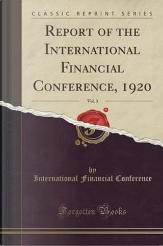 Report of the International Financial Conference, 1920, Vol. 3 (Classic Reprint) by International Financial Conference