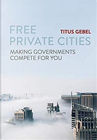 Free Private Cities by Titus Gebel