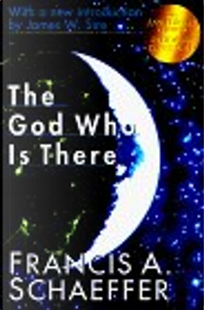 The God Who Is There by Francis A. Schaeffer, James W. Sire