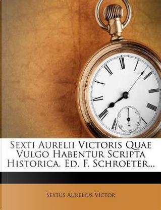Sexti Aurelii Victoris Quae Vulgo Habentur Scripta Historica. Ed. F. Schroeter... by Sextus Aurelius Victor