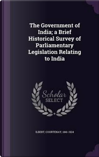 The Government of India; A Brief Historical Survey of Parliamentary Legislation Relating to India by Courtenay Ilbert