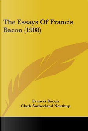 The Essays of Francis Bacon (1908) by Francis Bacon