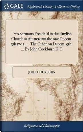 Two Sermons Preach'd in the English Church at Amsterdam the One Decem. 5th 1703. the Other on Decem. 9th. by John Cockburn D.D by John Cockburn