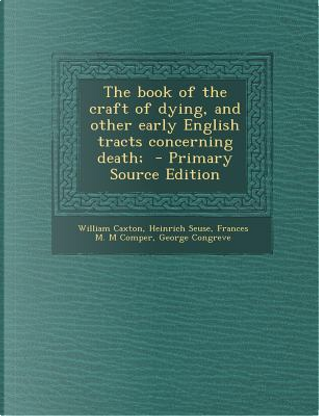 The Book of the Craft of Dying, and Other Early English Tracts Concerning Death; by William Caxton