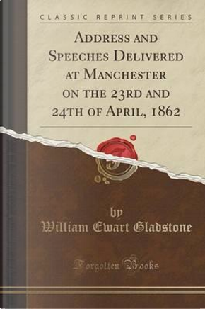 Address and Speeches Delivered at Manchester on the 23rd and 24th of April, 1862 (Classic Reprint) by William Ewart Gladstone