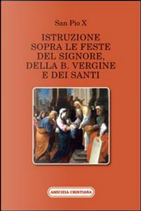 Istruzione sopra le feste del Signore, della B. Vergine e dei santi by Pio X