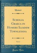 Scholia Graeca in Homeri Iliadem Townleyana, Vol. 2 (Classic Reprint) by Homer Homer