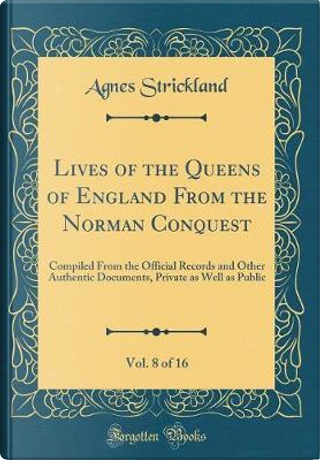 Lives of the Queens of England From the Norman Conquest, Vol. 8 of 16 by Agnes Strickland