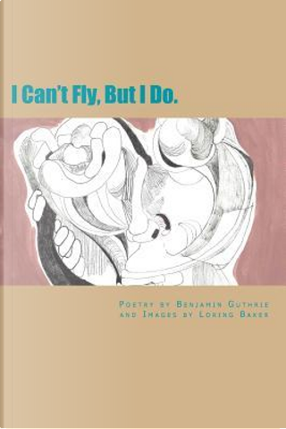 I Can't Fly, but I Do by Benjamin Gregory Guthrie