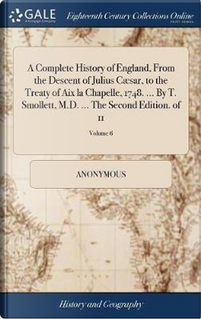 A Complete History of England, from the Descent of Julius C�sar, to the Treaty of AIX La Chapelle, 1748. ... by T. Smollett, M.D. ... the Second Edition. of 11; Volume 6 by ANONYMOUS