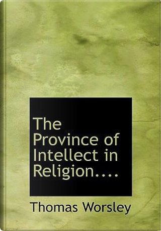 The Province of Intellect in Religion. by Thomas Worsley