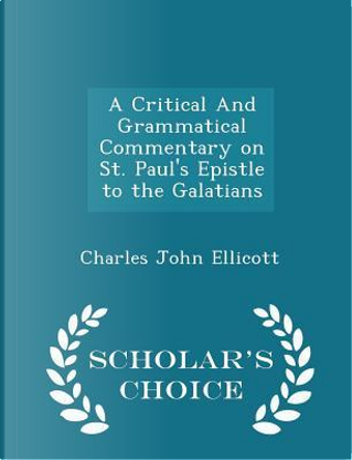 A Critical and Grammatical Commentary on St. Paul's Epistle to the Galatians - Scholar's Choice Edition by Charles John Ellicott