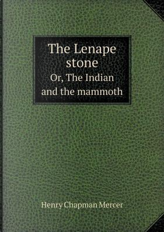 The Lenape Stone Or, the Indian and the Mammoth by Henry Chapman Mercer