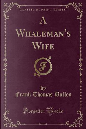 A Whaleman's Wife (Classic Reprint) by Frank Thomas Bullen
