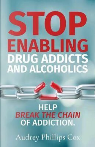 Stop Enabling Drug Addicts and Alcoholics by Audrey Phillips Cox