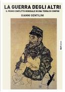 La guerra degli altri. Il primo conflitto mondiale in una terra di confini by Gianni Gentilini