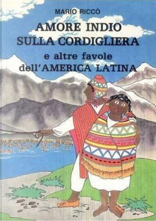 Amore Indio sulla Cordigliera e altre favole dell'America Latina by Mario Riccò