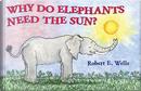Why Do Elephants Need the Sun? by Robert E. Wells