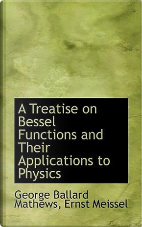A Treatise on Bessel Functions and Their Applications to Physics by George Ballard Mathews