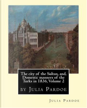The City of the Sultan, And, Domestic Manners of the Turks in 1836 by Julia Pardoe