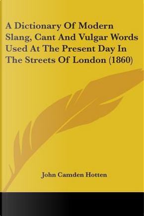 A Dictionary Of Modern Slang, Cant And Vulgar Words Used At The Present Day In The Streets Of London by John Camden Hotten