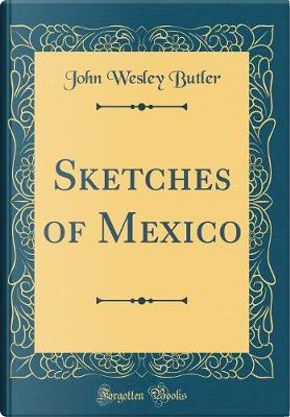 Sketches of Mexico (Classic Reprint) by John Wesley Butler