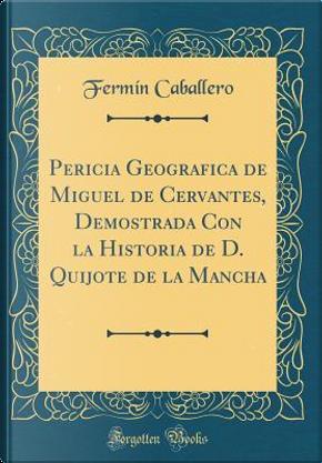 Pericia Geografica de Miguel de Cervantes, Demostrada Con la Historia de D. Quijote de la Mancha (Classic Reprint) by Fermín Caballero