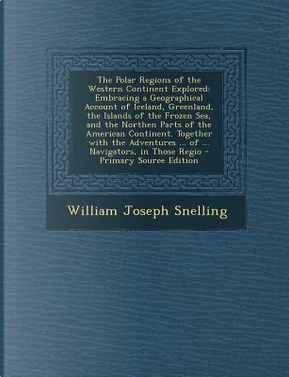 The Polar Regions of the Western Continent Explored by William Joseph Snelling
