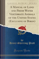 A Manual of Land and Fresh Water Vertebrate Animals of the United States (Exclusive of Birds) (Classic Reprint) by Henry Sherring Pratt
