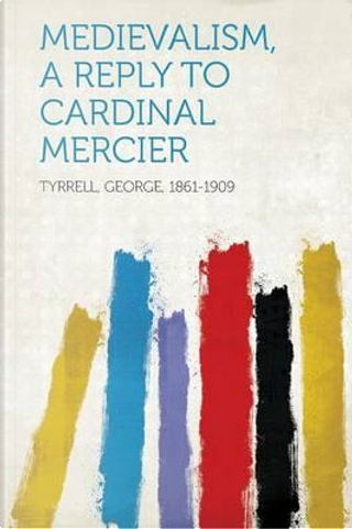 Medievalism, a Reply to Cardinal Mercier by George Tyrrell