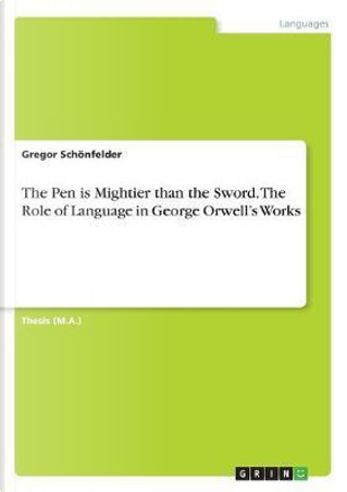 The Pen is Mightier than the Sword. The Role of Language in George Orwell's Works by Gregor Schönfelder