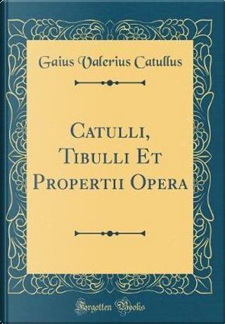 Catulli, Tibulli Et Propertii Opera (Classic Reprint) by Gaius Valerius Catullus